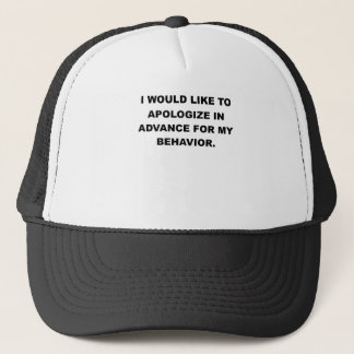 I WOULD LIKE TO APOLOGIZE IN ADVANCE FOR MY BEHAVI TRUCKER HAT