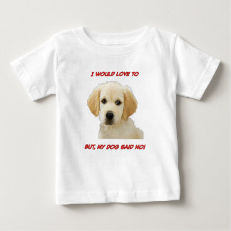 I Would Love to But My Dog Said No Baby T-Shirt