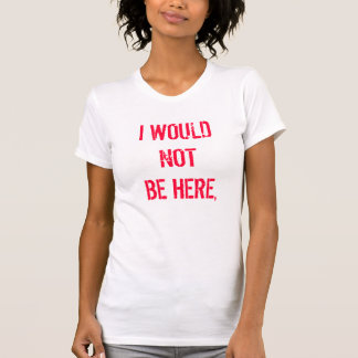 I WOULD NOT BE HERE, T-Shirt