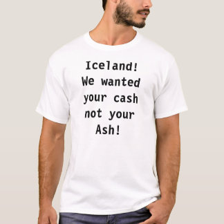 Iceland! We wanted your cash not your Ash! T-Shirt