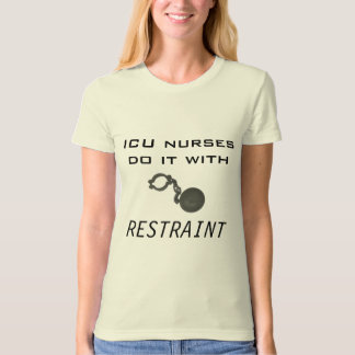 ICU nurses do it with restraint T-Shirt