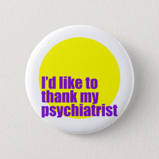 I'd like to thank my psychiatrist. 2 inch round button