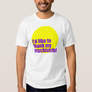 I'd like to thank my psychiatrist. t shirt