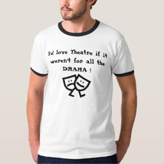 I'd love Theatre if it weren't for all the DRAMA! T-Shirt