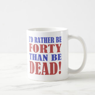 I'd Rather Be 40 Than Be Dead! Classic White Coffee Mug