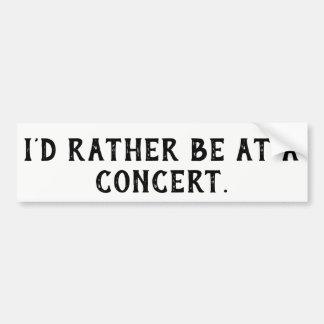 I'd rather be at a concert bumper sticker