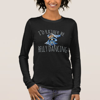 I'd rather be belly dancing long sleeve T-Shirt