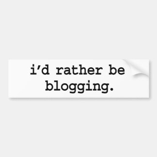 i'd rather be blogging. bumper sticker