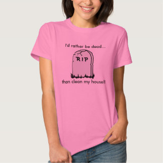 I'd Rather Be Dead Than Clean My House!! Tshirt