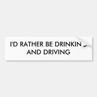 I'D RATHER BE DRINKING AND DRIVING BUMPER STICKERS