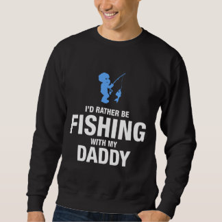 I'd Rather Be Fishing With My Daddy Sweatshirt