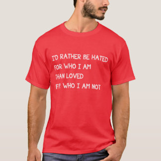 I'd Rather Be Hated For Who I Am Than Loved Not T-Shirt