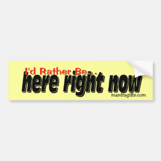 I'd rather be . . . here right now. bumper sticker