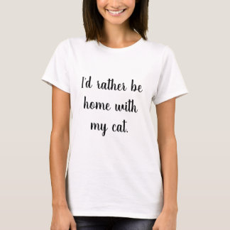 """""""I'd rather be home with my cat"""" T-Shirt"""