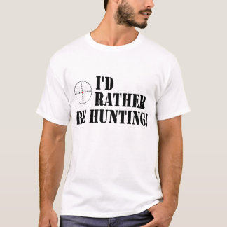 I'd Rather Be Hunting! T-Shirt