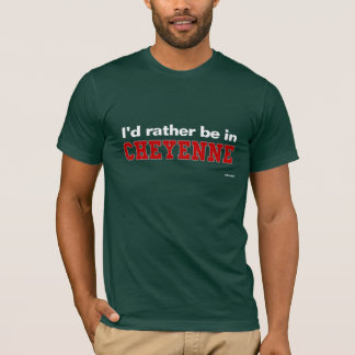 I'd Rather Be In Cheyenne T-Shirt