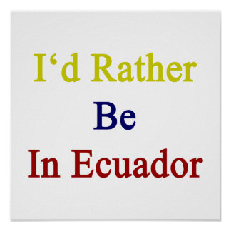 I'd Rather Be In Ecuador Poster