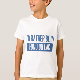 I'd rather be in Fond du Lac T-Shirt