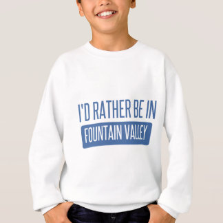 I'd rather be in Fountain Valley Sweatshirt