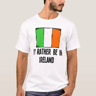 I'd Rather Be In Ireland T-Shirt