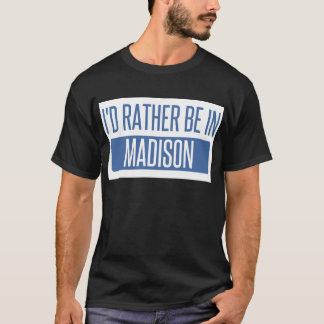 I'd rather be in Madison WI T-Shirt