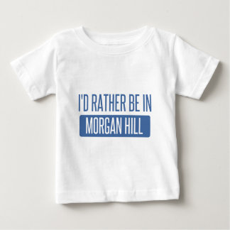 I'd rather be in Morgan Hill Baby T-Shirt