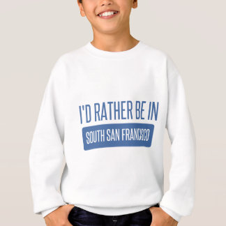 I'd rather be in South San Francisco Sweatshirt
