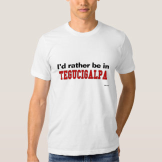 I'd Rather Be In Tegucigalpa Tshirt