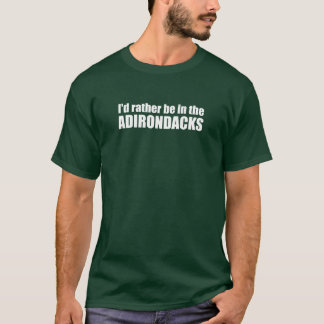 I'd Rather Be In The Adirondacks T-Shirt