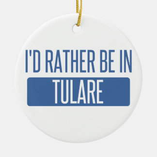 I'd rather be in Tulare Ceramic Ornament