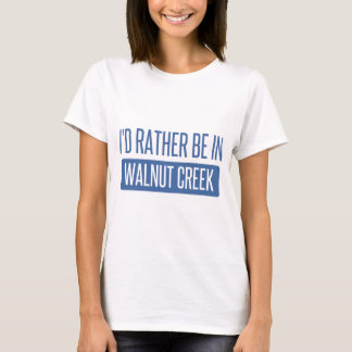 I'd rather be in Walnut Creek T-Shirt