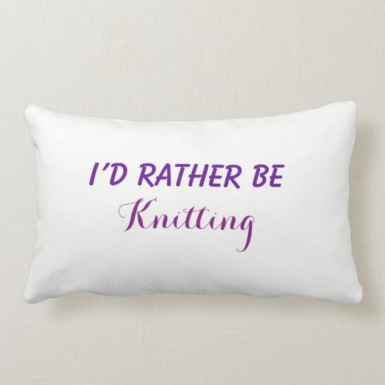 I'd Rather Be Knitting, Funny Saying, Custom Text Lumbar Pillow