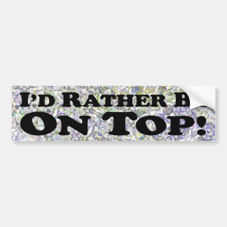 I'd Rather Be On Top - Bumper Sticker