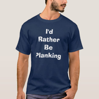 I'd Rather be Planking T-Shirt