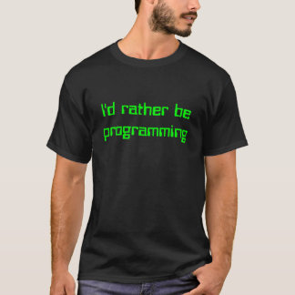 I'd rather be programming T-Shirt