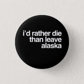 I'd Rather Die Than Leave  Alaska 1 Inch Round Button