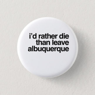 I'd Rather Die Than Leave Albuquerque City 1 Inch Round Button
