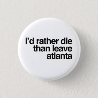 I'd Rather Die Than Leave Atlanta City 1 Inch Round Button