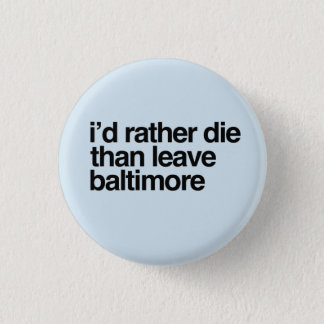 I'd Rather Die Than Leave Baltimore City 1 Inch Round Button