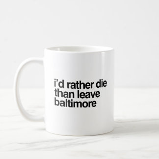 I'd Rather Die Than Leave Baltimore City Coffee Mug