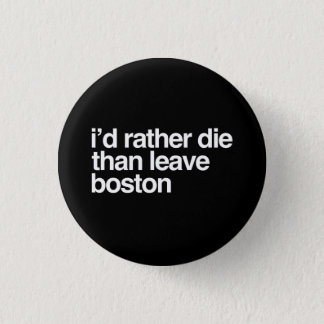 I'd Rather Die Than Leave Boston City 1 Inch Round Button