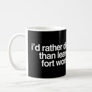 I'd Rather Die Than Leave Fort Worth City Coffee Mug