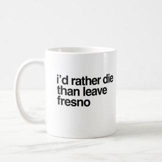 I'd Rather Die Than Leave Fresno City Coffee Mug