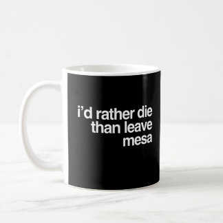 I'd Rather Die Than Leave Mesa City Coffee Mug