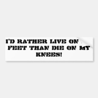 """""""I'd rather live on my feet than die on my knees"""" Bumper Sticker"""