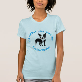 I'd Rather Play With My Boston Terrier T-Shirt