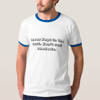 Ideas kept in the dark, don't cast shadows. T-Shirt