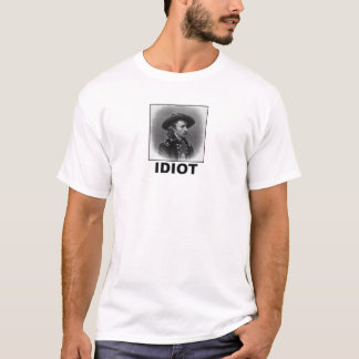 Idiot: George A. Custer T-Shirt