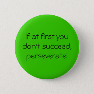 If at first you don't succeed,perseverate! 2 inch round button