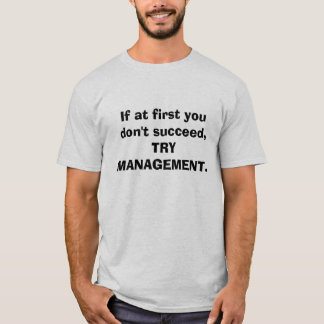 If at first you don't succeed, TRY MANAGEMENT. T-Shirt